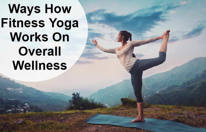 Ways How Fitness Yoga Works On Overall Wellness
